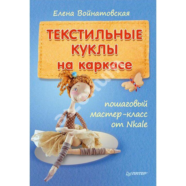 Текстильные куклы на каркасе. Пошаговый мастер-класс от Nkale - Елена Войнатовская (978-5-496-00875-4)