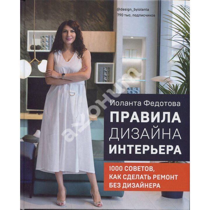 Правила дизайна интерьера. 1000 советов как сделать ремонт без дизайнера - Иоланта Федотова (978-966-993-781-0)