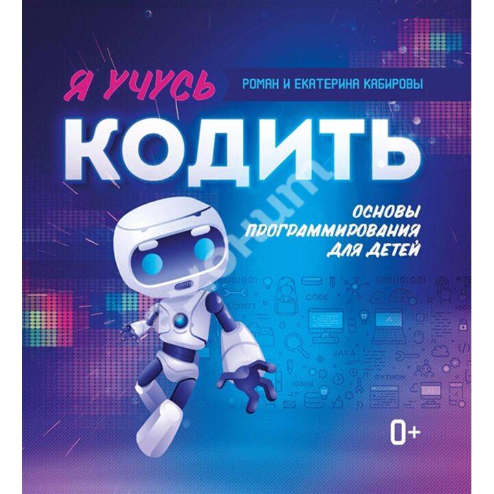 Я учусь кодить. Основы программирования для детей - Екатерина Карибова, Роман Кабиров (978-5-222-34088-2)