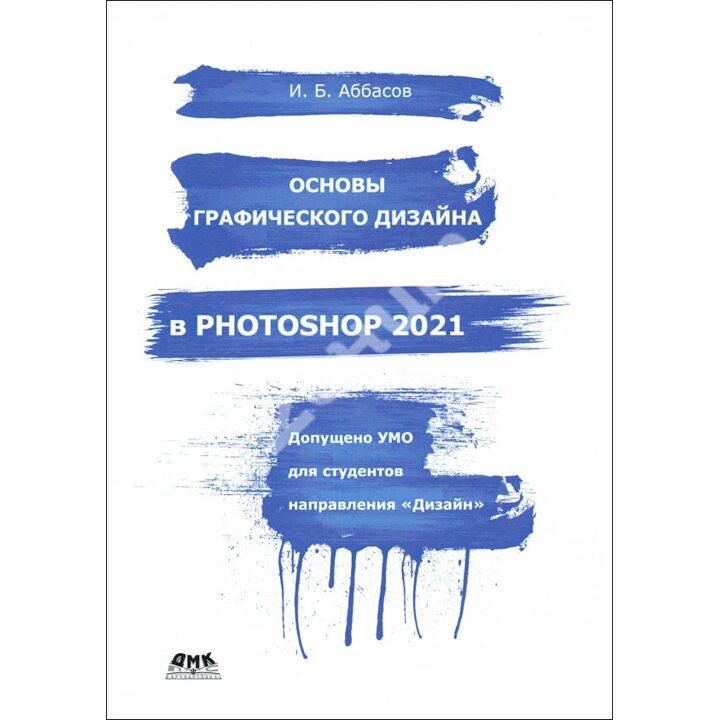 Основы графического дизайна в Photoshop 2021. Учебное пособие - Ифтихар Аббасов (978-5-97060-940-8)