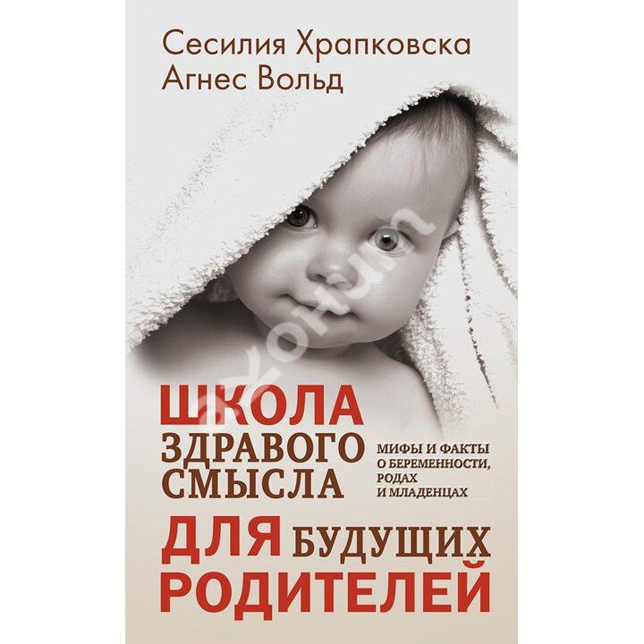 Школа здравого смысла для будущих родителей - Агнес Вольд, Сесилия Храпковска (978-5-00131-088-4)