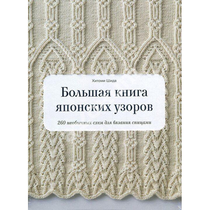 Большая книга японских узоров. 260 необычных схем для вязания спицами - Хитоми Шида (978-5-00169-283-6)