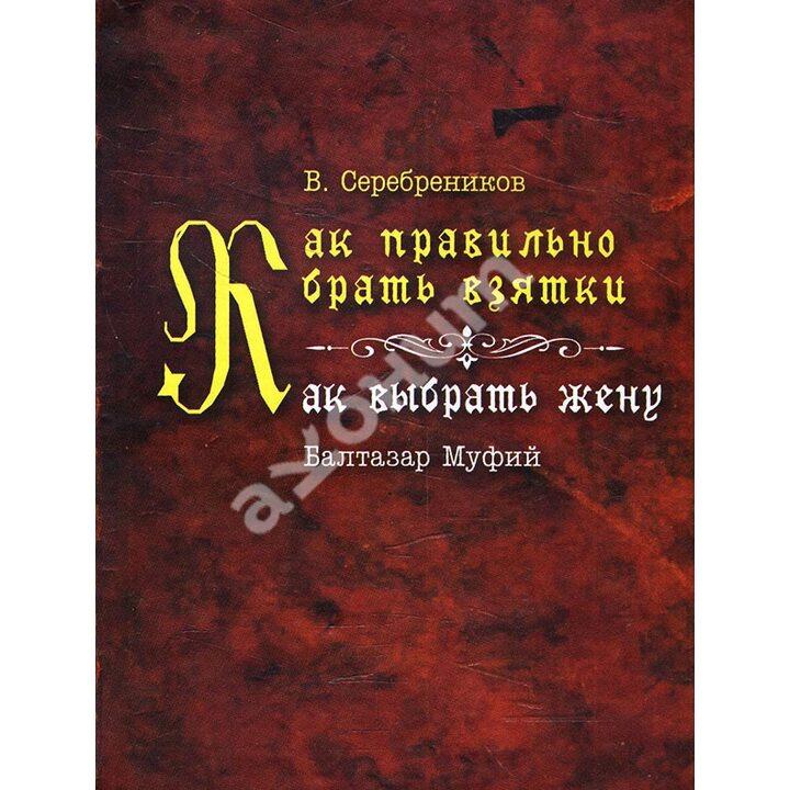 Как правильно брать взятки. Как выбрать жену - Балтазар Муфий, В. Серебреников (978-966-1553-95-7)