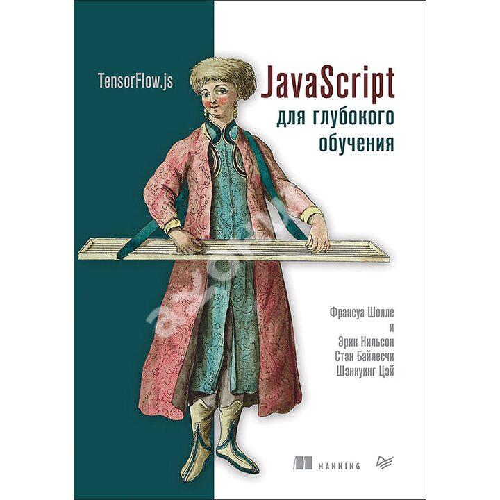 JavaScript для глубокого обучения. TensorFlow.js - Франсуа Шолле (978-5-4461-1697-3)