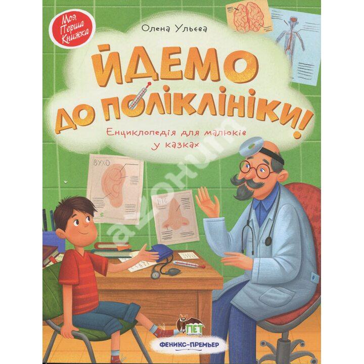 Йдемо до поліклініки! Енциклопедія для малюків у казках - Олена Ульєва (978-966-925-268-5)