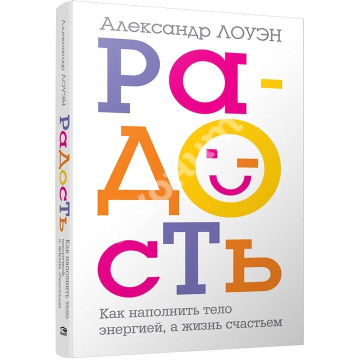 Радость. Как наполнить тело энергией, а жизнь счастьем - Александр Лоуэн (978-985-15-4648-6)
