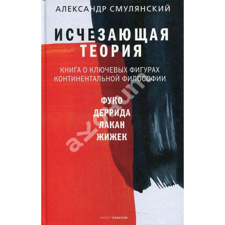 Исчезающая теория. Книга о ключевых фигурах континентальной философии - Александр Смулянский (978-5-386-14140-0)