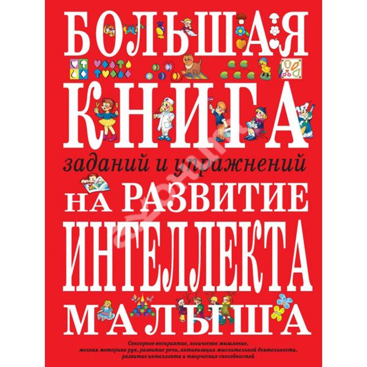 Большая книга заданий и упражнений на развитие интеллекта малыша - Инна Светлова (978-5-699-12054-3)