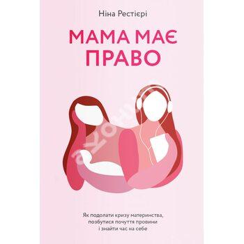 Мама має право. Як подолати кризу материнства, позбутися почуття провини і знайти час на себе
