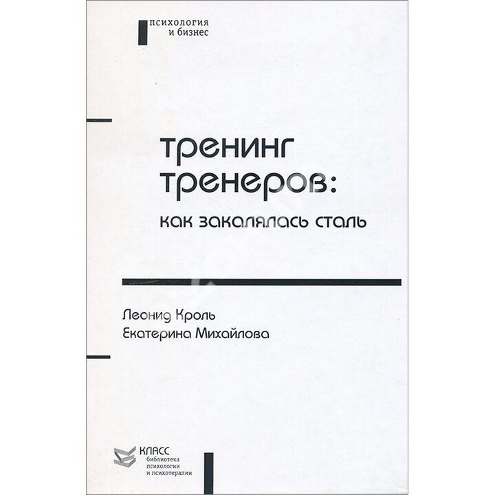 Тренинг тренеров. Как закалялась сталь - Екатерина Михайлова, Леонид Кроль (978-5-86375-048-0)