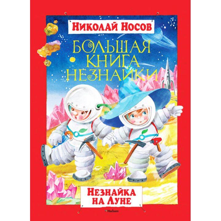Большая книга Незнайки. Незнайка на Луне - Николай Носов (978-5-389-01780-1)