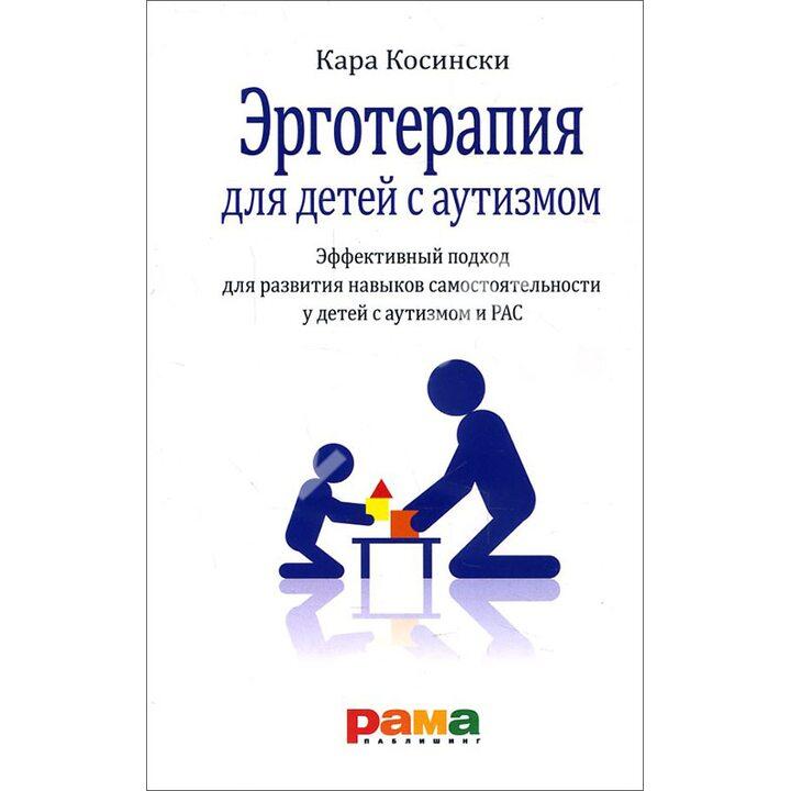 Эрготерапия для детей с аутизмом. Эффективный подход для развития навыков самостоятельности у детей с аутизмом и РАС - Кара Косински (978-5-91743-098-0)