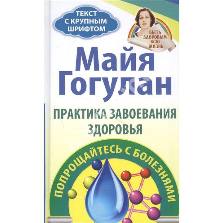 Практика завоевания здоровья. Попрощайтесь с болезнями - Майя Гогулан (978-5-94693-980-5)