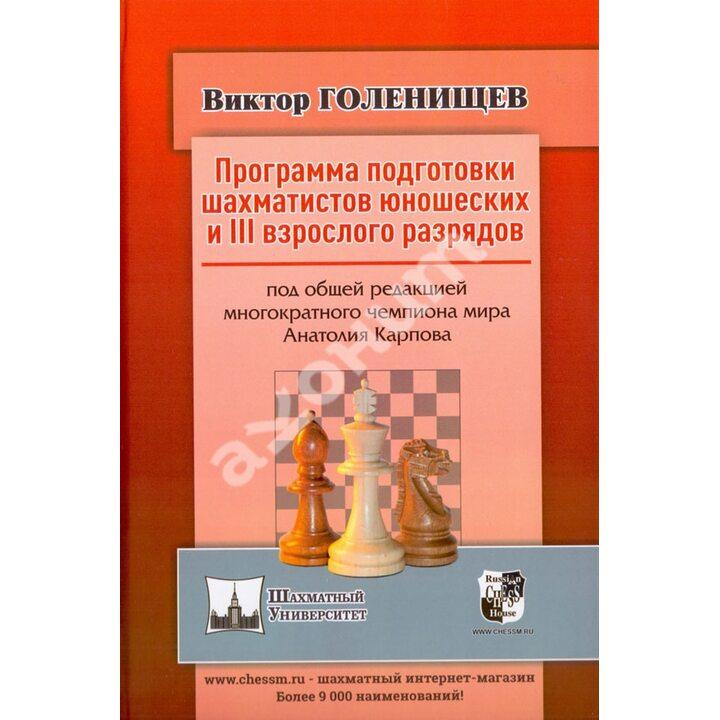 Программа подготовки шахматистов юношеских и III взрослого разрядов - Виктор Голенищев (978-5-94693-917-1)