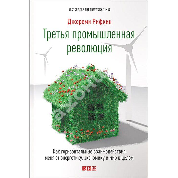 Третья промышленная революция. Как горизонтальные взаимодействия меняют энергетику, экономику и мир в целом - Джереми Рифкин (978-5-91671-332-9)