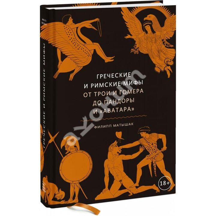 Греческие и римские мифы. От Трои и Гомера до Пандоры и «Аватара» - Филипп Матышак (978-5-00169-504-2)