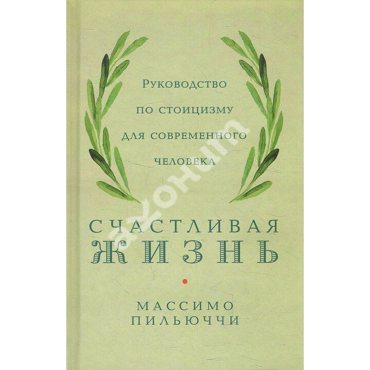 Счастливая жизнь. Руководство по стоицизму для современного человека - Массимо Пильюччи (978-617-7858-69-9)