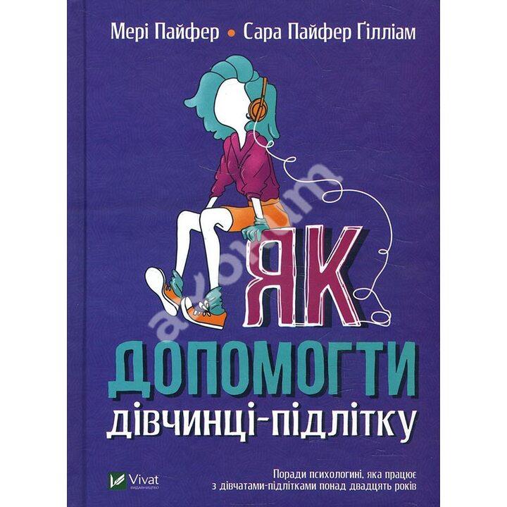 Як допомогти дівчинці-підлітку - Мері Пайфер, Сара Пайфер Ґілліам (978-966-982-198-0)