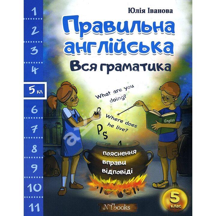 Правильна англійська. Вся граматика. 5 клас - Юлія Іванова (978-617-7728-49-7)