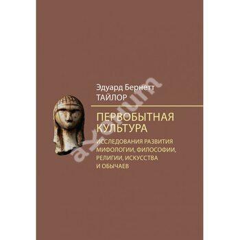Первісна культура . Дослідження розвитку міфології , філософії , релігії , мистецтва і звичаїв