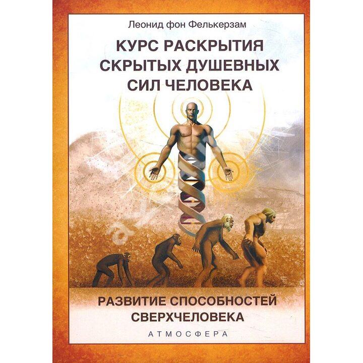 Курс раскрытия скрытых душевных сил человека. Развитие способностей Сверхчеловека - Леонид фон Фелькерзам (978-5-6046233-8-1)