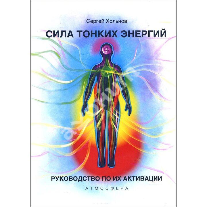 Сила тонких энергий. Руководство по активации - Сергей Хольнов (978-5-6046233-6-7)