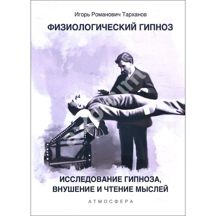 Физиологический гипноз. Исследование гипноза, внушение и чтения мыслей - Иван Тарханов (978-5-6046233-9-8)