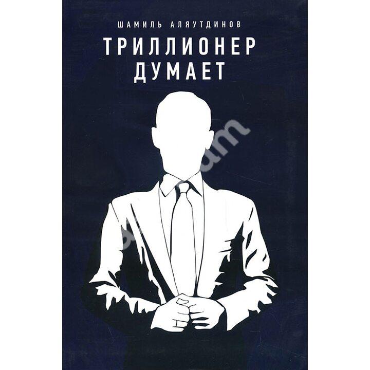 Триллионер думает - Шамиль Аляутдинов (978-5-4236-0185-0)