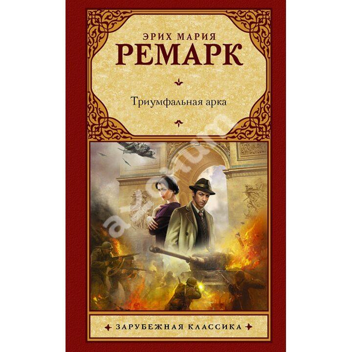 Триумфальная арка - Эрих Мария Ремарк (978-5-17-078747-0)