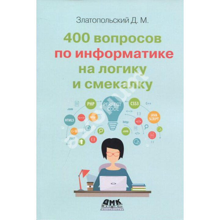 400 вопросов по информатике на логику и смекалку - Дмитрий Златопольский (978-5-97060-898-2)
