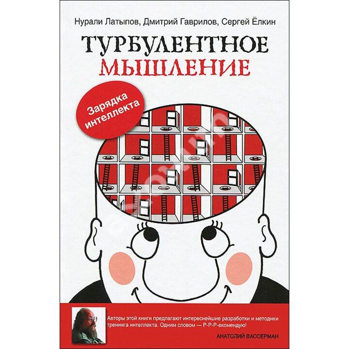 Турбулентное мышление. Зарядка для Интеллекта - Дмитрий Гаврилов, Нурали Латыпов, Сергей Ёлкин (978-5-17-078025-9)