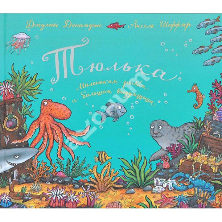 Тюлька. Маленькая рыбка и большая выдумщица - Джулия Дональдсон (978-5-902918-32-5)