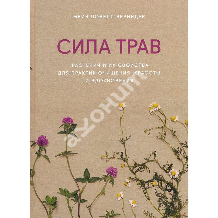 Сила трав. Растения и их свойства для практик очищения, красоты и вдохновения - Эрин Ловелл Вериндер (978-5-00169-735-0)