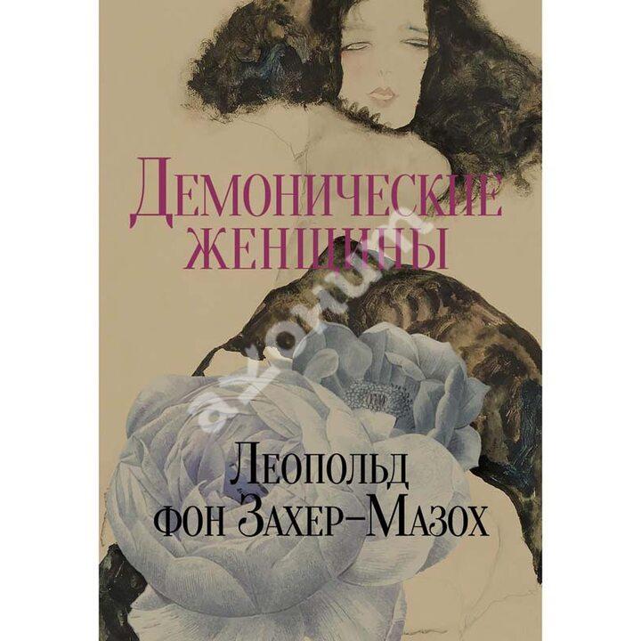Демонические женщины. Повести и рассказы - Леопольд Захер-Мазох (978-5-370-04801-2)