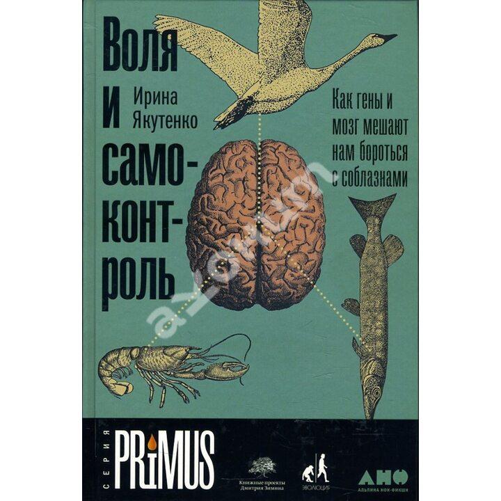 Воля и самоконтроль. Как гены и мозг мешают нам бороться с соблазнами - Ирина Якутенко (978-5-00139-477-8)