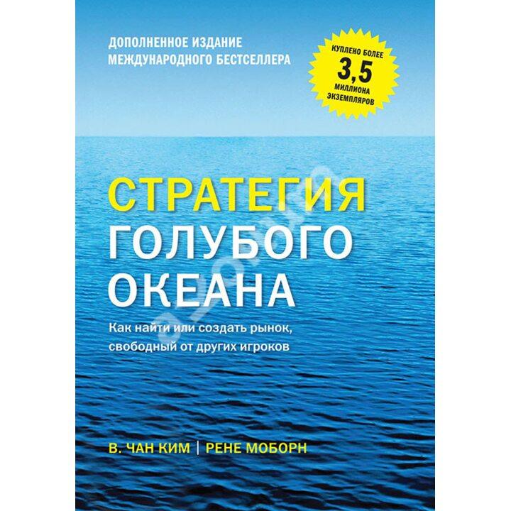 Стратегия голубого океана. Как найти или создать рынок, свободный от других игроков - В. Чан Ким, Рене Моборн (978-5-00169-457-1)
