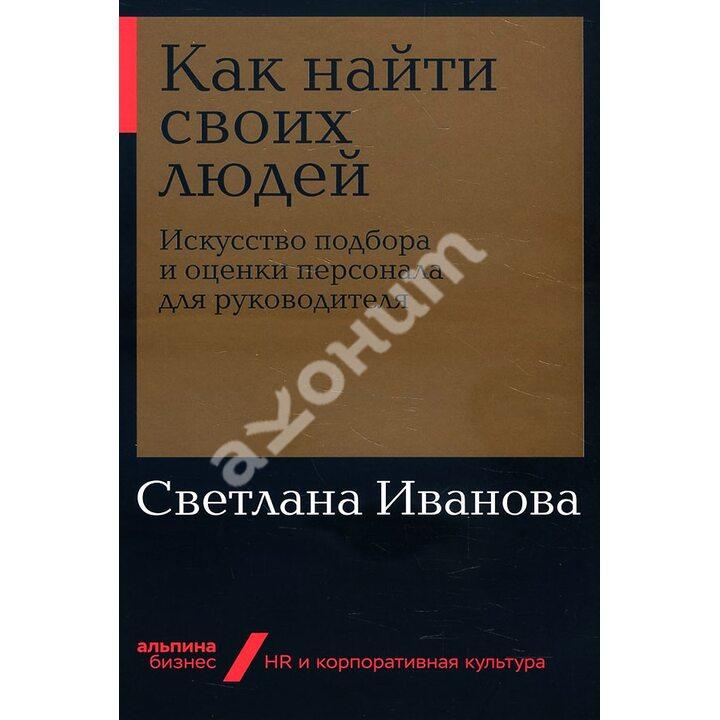 Как найти своих людей. Искусство подбора и оценки персонала для руководителя - Светлана Иванова (978-5-9614-2714-1)