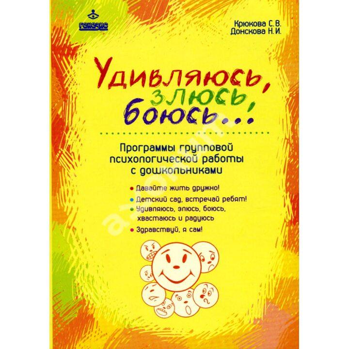 Удивляюсь, злюсь, боюсь... Программы групповой психологической работы с дошкольниками - Наталия Донскова, Светлана Крюкова (978-5-98563-324-5)