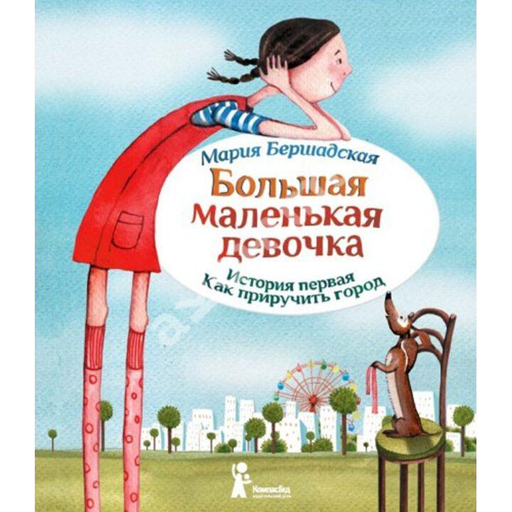 Большая маленькая девочка. История первая. Как приручить город - Мария Бершадская (978-5-00083-105-2)