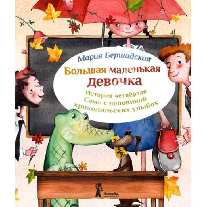 Большая маленькая девочка. История четвертая. Семь с половиной крокодильских улыбок - Мария Бершадская (978-5-00083-077-2)