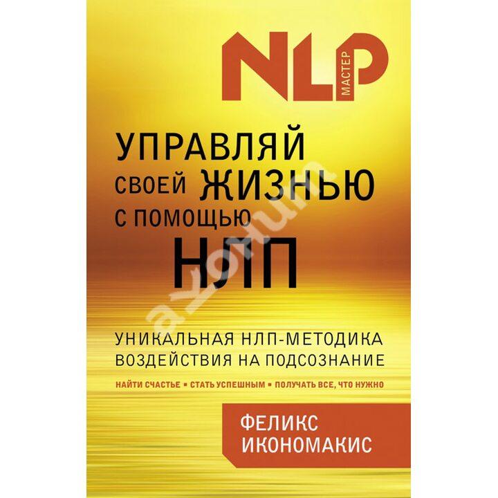 Управляй своей жизнью с помощью НЛП - Феликс Икономакис (978-5-699-67448-0)