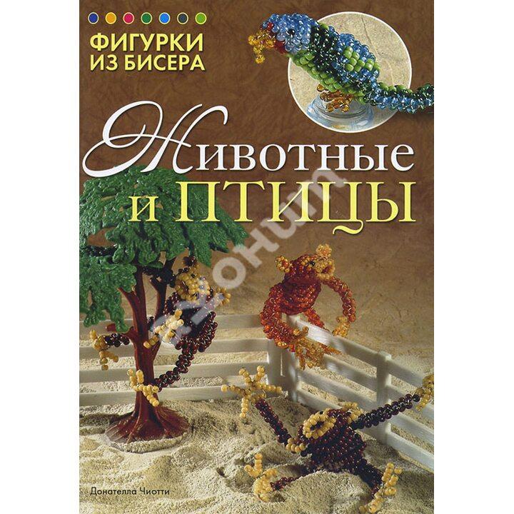 Фигурки из бисера. Животные и птицы - Донателла Чиотти (978-5-91906-314-8)