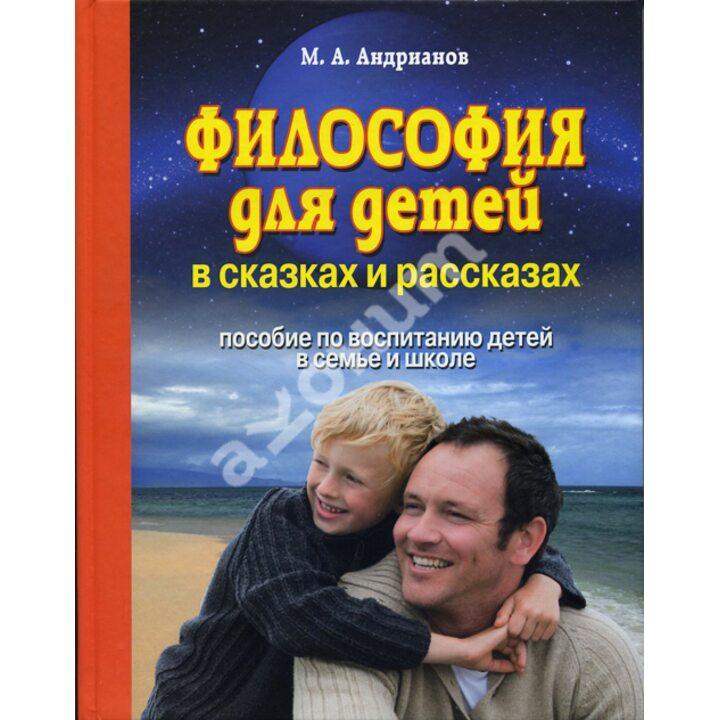 Философия для детей в сказках и рассказах. Пособие по воспитанию детей в семье и школе - Михаил Андрианов (978-985-7139-48-4)