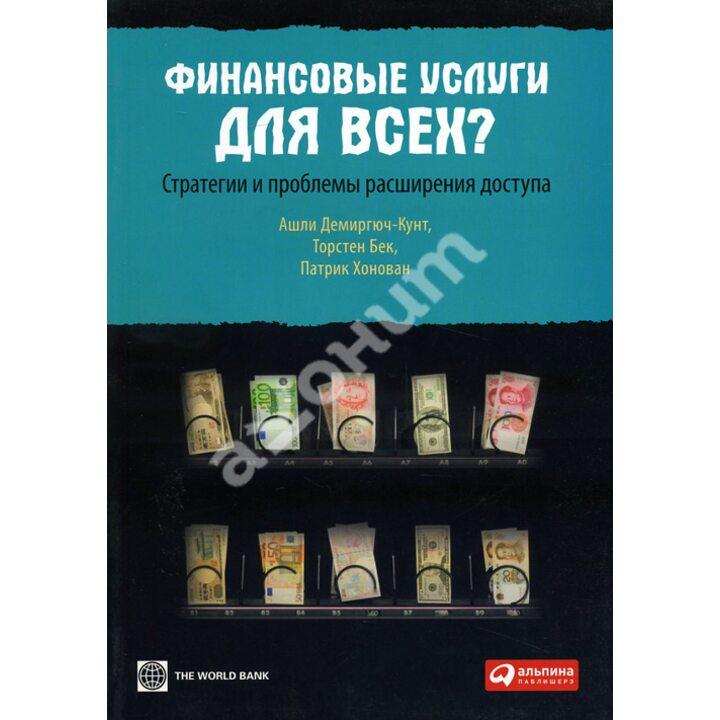 Финансовые услуги для всех? Стратегии и проблемы расширения доступа - Ашли Демиргюч-Кунт, Патрик Хонован, Торстен Бек (978-5-9614-1465-3)