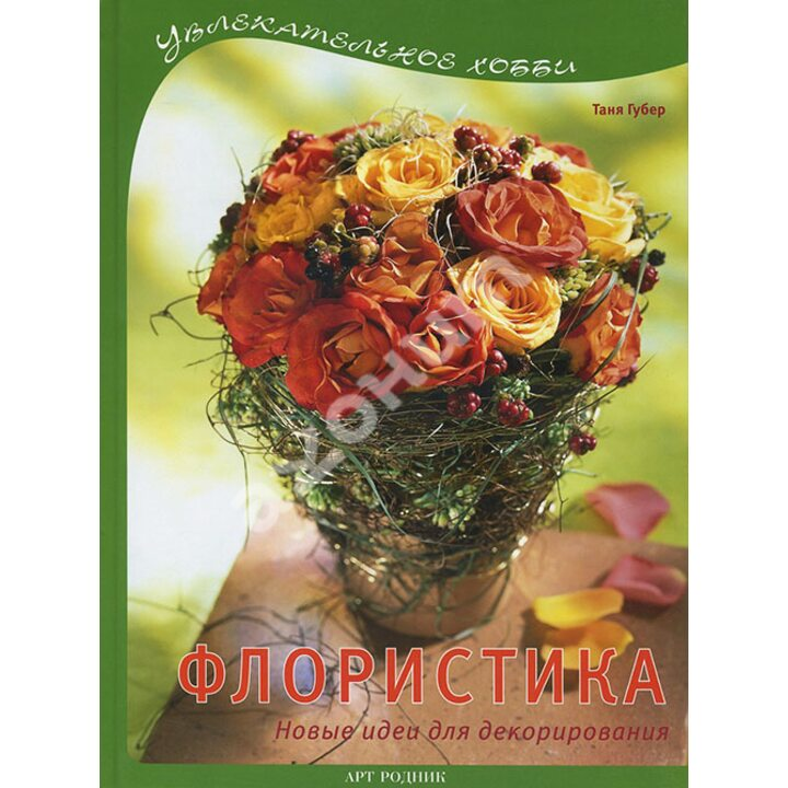 Флористика. Новые идеи для декорирования - Таня Губер (978-5-9794-0058-7)