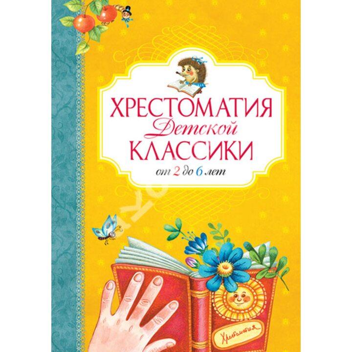 Хрестоматия детской классики. От 2 до 6 лет - (978-5-389-02879-1)