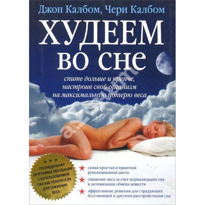 Худеем во сне. Спите больше и крепче, настроив свой организм на максимальную потерю веса - Джон Калбом, Чери Калбом (978-5-98124-365-3)