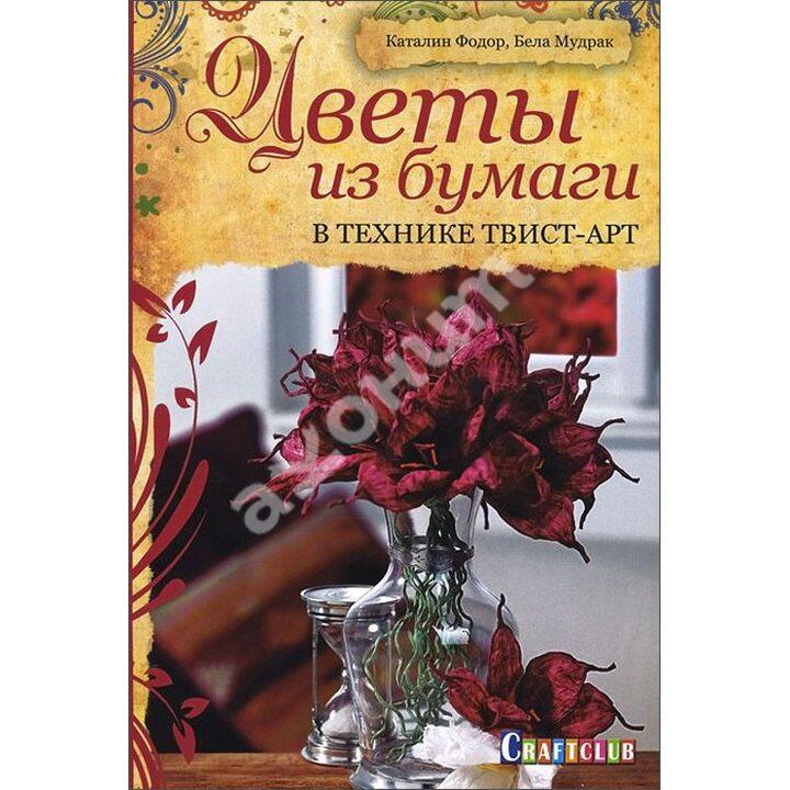 Цветы из бумаги в технике твист-арт - Бела Мудрак, Каталин Фодор (978-5-91906-409-1)