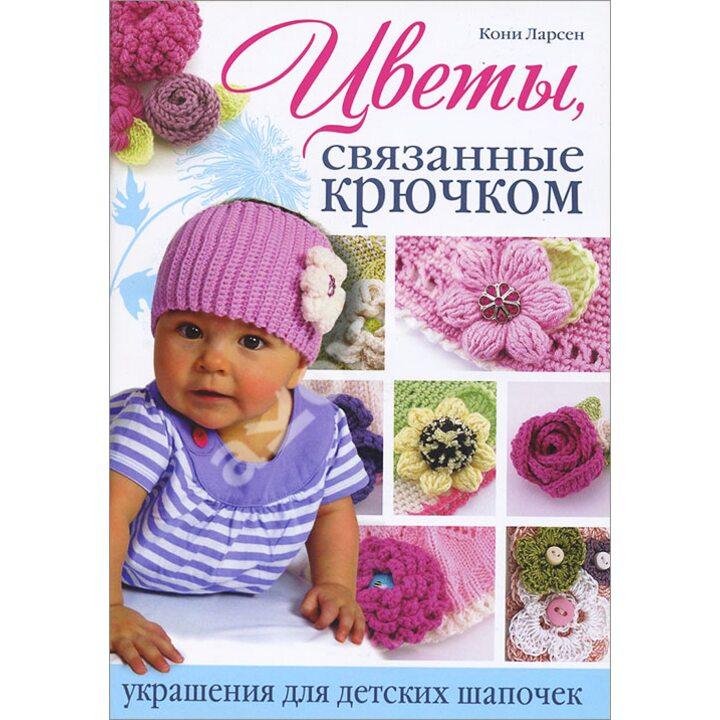 Цветы, связанные крючком. Украшения для детских шапочек - Кони Ларсен (978-5-91906-263-9)