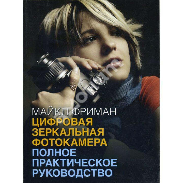 Цифровая зеркальная фотокамера. Полное практическое руководство - Майкл Фриман (978-5-98124-600-5)